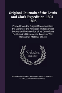 Original Journals of the Lewis and Clark Expedition, 1804-1806: Printed From the Original Manuscripts in the Library of the American Philosophical Society and by Direction of Its Committee On Historical Documents, Together With Manuscript Material of Lewi, Meriwether Lewis, William Clark, Charles Floyd обложка-превью
