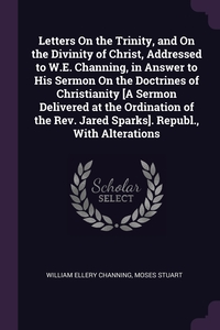 Letters On the Trinity, and On the Divinity of Christ, Addressed to W.E. Channing, in Answer to His Sermon On the Doctrines of Christianity [A Sermon Delivered at the Ordination of the Rev. Jared Sparks]. Republ., With Alterations, William Ellery Channing, Moses Stuart обложка-превью