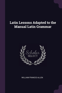 Latin Lessons Adapted to the Manual Latin Grammar, William Francis Allen обложка-превью