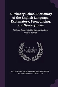 A Primary School Dictionary of the English Language, Explanatory, Pronouncing, and Synonymous: With an Appendix Containing Various Useful Tables, William Adolphus Wheeler, Noah Webster, William Greenleaf Webster обложка-превью