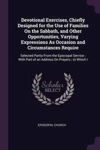 Devotional Exercises, Chiefly Designed for the Use of Families On the Sabbath, and Other Opportunities, Varying Expressions As Occasion and Circumstances Require: Selected Partly From the Episcopal Service ; With Part of an Address On Prayers ; to Which I, Episcopal Church обложка-превью