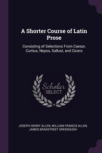 A Shorter Course of Latin Prose: Consisting of Selections From Caesar, Curtius, Nepos, Sallust, and Cicero, Joseph Henry Allen, William Francis Allen, James Bradstreet Greenough обложка-превью