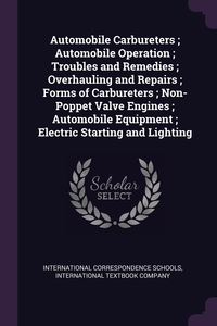Automobile Carbureters ; Automobile Operation ; Troubles and Remedies ; Overhauling and Repairs ; Forms of Carbureters ; Non-Poppet Valve Engines ; Automobile Equipment ; Electric Starting and Lighting, International Correspondence Schools, International Textbook Company обложка-превью
