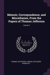 Книга под заказ: «Memoir, Correspondence, and Miscellanies, From the Papers of Thomas Jefferson; Volume 3»