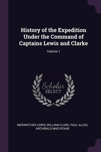 History of the Expedition Under the Command of Captains Lewis and Clarke; Volume 1, Meriwether Lewis, William Clark, Paul Allen обложка-превью