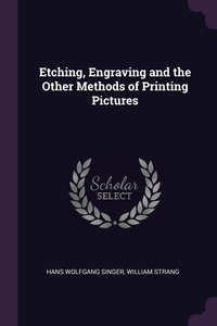Etching, Engraving and the Other Methods of Printing Pictures, Hans Wolfgang Singer, William Strang обложка-превью