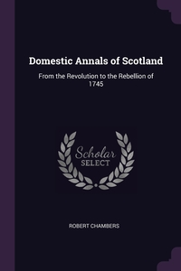 Domestic Annals of Scotland: From the Revolution to the Rebellion of 1745, Robert Chambers обложка-превью