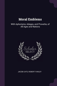 Moral Emblems: With Aphorisms, Adages, and Proverbs, of All Ages and Nations, Jacob Cats, Robert Farley обложка-превью