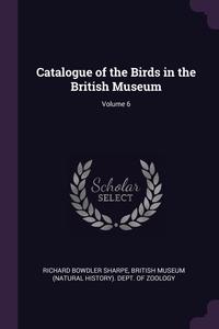 Catalogue of the Birds in the British Museum; Volume 6, Richard Bowdler Sharpe, British Museum (Natural History). Dept. обложка-превью
