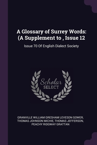 A Glossary of Surrey Words: (A Supplement to , Issue 12: Issue 70 Of English Dialect Society, Granville William Gresham Leveson Gower, Thomas Johnson Michie, Thomas Jefferson обложка-превью