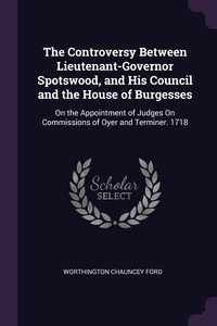 The Controversy Between Lieutenant-Governor Spotswood, and His Council and the House of Burgesses: On the Appointment of Judges On Commissions of Oyer and Terminer. 1718, Worthington Chauncey Ford обложка-превью