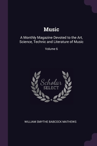 Music: A Monthly Magazine Devoted to the Art, Science, Technic and Literature of Music; Volume 6, William Smythe Babcock Mathews обложка-превью