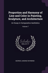 Proportion and Harmony of Line and Color in Painting, Sculpture, and Architecture: An Essay in Comparative Aesthetics; Volume 7, George Lansing Raymond обложка-превью