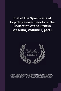 List of the Specimens of Lepidopterous Insects in the Collection of the British Museum, Volume 1, part 1, John Edward Gray, British Museum (Natural History). Dept., Francis Walker обложка-превью