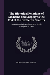 The Historical Relations of Medicine and Surgery to the End of the Sixteenth Century: An Address Delivered at the St. Louis Congress in 1904, Thomas Clifford Allbutt обложка-превью