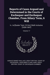 Reports of Cases Argued and Determined in the Courts of Exchequer and Exchequer Chamber, From Hilary Term, 6 Will: Iv., to [Easter Term 10 Vict.] Both Inclusive. [1836-1847]; Volume 17, Horace Binney Wallace, Great Britain. Court of Exchequer, John Innes Clark Hare обложка-превью