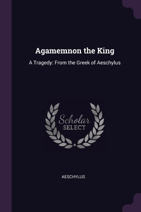 Agamemnon the King: A Tragedy: From the Greek of Aeschylus, Aeschylus обложка-превью