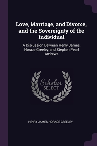 Love, Marriage, and Divorce, and the Sovereignty of the Individual: A Discussion Between Henry James, Horace Greeley, and Stephen Pearl Andrews, Henry James, Horace Greeley обложка-превью