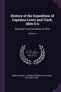 History of the Expedition of Captains Lewis and Clark, 1804-5-6: Reprinted From the Edition of 1814; Volume 1, James Kendall Hosmer, Meriwether Lewis, William Clark обложка-превью