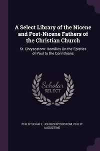 A Select Library of the Nicene and Post-Nicene Fathers of the Christian Church: St. Chrysostom: Homilies On the Epistles of Paul to the Corinthians, Philip Schaff, John Chrysostom, Philip Augustine обложка-превью