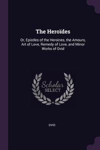 The Heroïdes: Or, Epistles of the Heroines, the Amours, Art of Love, Remedy of Love, and Minor Works of Ovid, Publius Ovidius Naso обложка-превью