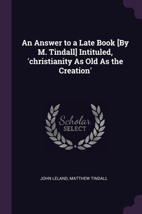 An Answer to a Late Book [By M. Tindall] Intituled, 'christianity As Old As the Creation', John Leland, Matthew Tindall обложка-превью