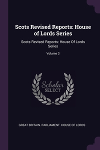 Scots Revised Reports: House of Lords Series: Scots Revised Reports: House Of Lords Series; Volume 3, Great Britain. Parliament. House of Lord обложка-превью