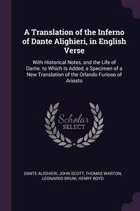 A Translation of the Inferno of Dante Alighieri, in English Verse: With Historical Notes, and the Life of Dante. to Which Is Added, a Specimen of a New Translation of the Orlando Furioso of Ariosto, Dante Alighieri, John Scott, Thomas Warton обложка-превью