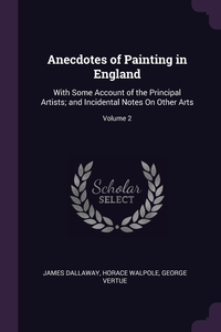 Anecdotes of Painting in England: With Some Account of the Principal Artists; and Incidental Notes On Other Arts; Volume 2, James Dallaway, Horace Walpole, George Vertue обложка-превью