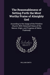 The Reasonableness of Setting Forth the Most Worthy Praise of Almighty God: According to the Usage of the Primitive Church; With Historical Views of the Nature, Origin, and Progress of Metre Psalmody, William Smith обложка-превью