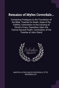 Remains of Myles Coverdale...: Containing Prologues to the Translation of the Bible. Treatise On Death. Hope of the Faithful. Exhortation to the Carrying of Christ's Cross. Exposition Upon the Twenty-Second Psalm. Confutation of the Treatise of John Stand, Martin Luther, Miles Coverdale, Otto Werdmuller обложка-превью