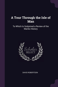 A Tour Through the Isle of Man: To Which Is Subjoined a Review of the Manks History, David Robertson обложка-превью