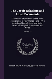 The Jesuit Relations and Allied Documents: Travels and Explorations of the Jesuit Missionaries in New France, 1610-1791 ; the Original French, Latin, and Italian Texts, With English Translations and Notes; Volume 18, Reuben Gold Thwaites, Reuben Gold Jesuits обложка-превью