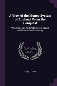 A View of the Money System of England, From the Conquest: With Proposals for Establishing a Secure and Equable Credit Currency, James Taylor обложка-превью