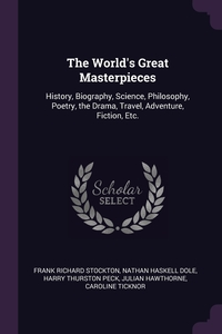 The World's Great Masterpieces: History, Biography, Science, Philosophy, Poetry, the Drama, Travel, Adventure, Fiction, Etc., Frank Richard Stockton, Nathan Haskell Dole, Harry Thurston Peck обложка-превью