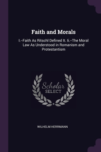 Faith and Morals: I.--Faith As Ritschl Defined It. Ii.--The Moral Law As Understood in Romanism and Protestantism, Wilhelm Herrmann обложка-превью