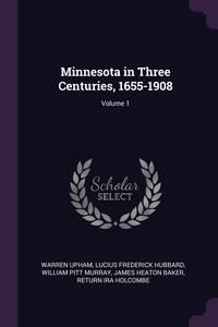 Minnesota in Three Centuries, 1655-1908; Volume 1, Warren Upham, Lucius Frederick Hubbard, William Pitt Murray обложка-превью