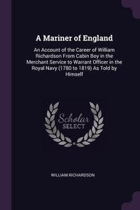 A Mariner of England: An Account of the Career of William Richardson From Cabin Boy in the Merchant Service to Warrant Officer in the Royal Navy (1780 to 1819) As Told by Himself, William Richardson обложка-превью