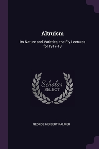 Altruism: Its Nature and Varieties; the Ely Lectures for 1917-18, George Herbert Palmer обложка-превью
