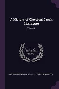 A History of Classical Greek Literature; Volume 2, Archibald Henry Sayce, John Pentland Mahaffy обложка-превью