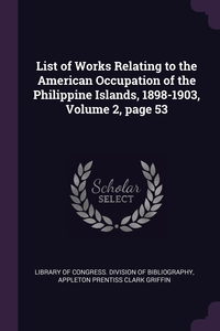 List of Works Relating to the American Occupation of the Philippine Islands, 1898-1903, Volume 2, page 53, Library of Congress. Division of Bibliog, Appleton Prentiss Clark Griffin обложка-превью