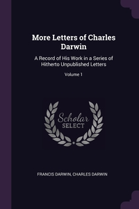 More Letters of Charles Darwin: A Record of His Work in a Series of Hitherto Unpublished Letters; Volume 1, Francis Darwin, Charles Darwin обложка-превью