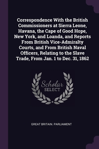 Correspondence With the British Commissioners at Sierra Leone, Havana, the Cape of Good Hope, New York, and Loanda, and Reports From British Vice-Admiralty Courts, and From British Naval Officers, Relating to the Slave Trade, From Jan. 1 to Dec. 31, 1862, Great Britain. Parliament обложка-превью