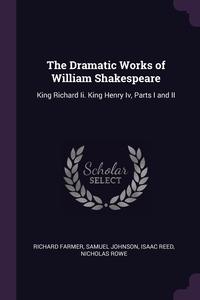 The Dramatic Works of William Shakespeare: King Richard Ii. King Henry Iv, Parts I and II, Richard Farmer, Samuel Johnson, Isaac Reed обложка-превью