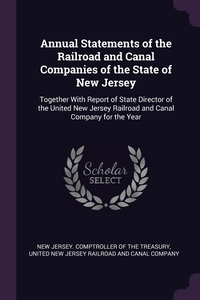 Annual Statements of the Railroad and Canal Companies of the State of New Jersey: Together With Report of State Director of the United New Jersey Railroad and Canal Company for the Year, New Jersey. Comptroller Of The Treasury, United New Jersey Railroad And Canal Com обложка-превью