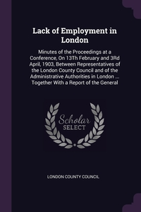 Lack of Employment in London: Minutes of the Proceedings at a Conference, On 13Th February and 3Rd April, 1903, Between Representatives of the London County Council and of the Administrative Authorities in London ... Together With a Report of the General, London County Council обложка-превью