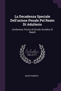 La Decadenza Speciale Dell'azione Penale Pel Reato Di Adulterio: Conferenza Tenuta Al Circolo Giuridico Di Napoli, Sante Roberti обложка-превью