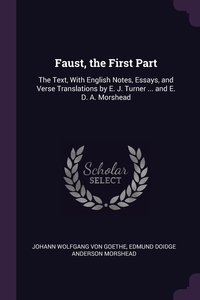 Faust, the First Part: The Text, With English Notes, Essays, and Verse Translations by E. J. Turner ... and E. D. A. Morshead, Johann Wolfgang Von Goethe, Edmund Doidge Anderson Morshead обложка-превью