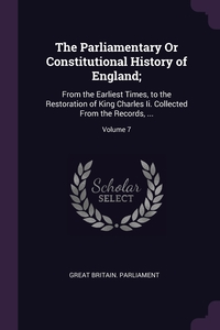The Parliamentary Or Constitutional History of England;: From the Earliest Times, to the Restoration of King Charles Ii. Collected From the Records, ...; Volume 7, Great Britain. Parliament обложка-превью