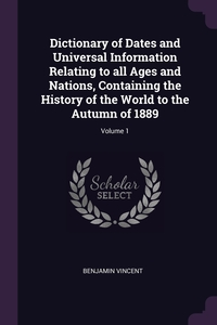 Dictionary of Dates and Universal Information Relating to all Ages and Nations, Containing the History of the World to the Autumn of 1889; Volume 1, Benjamin Vincent обложка-превью